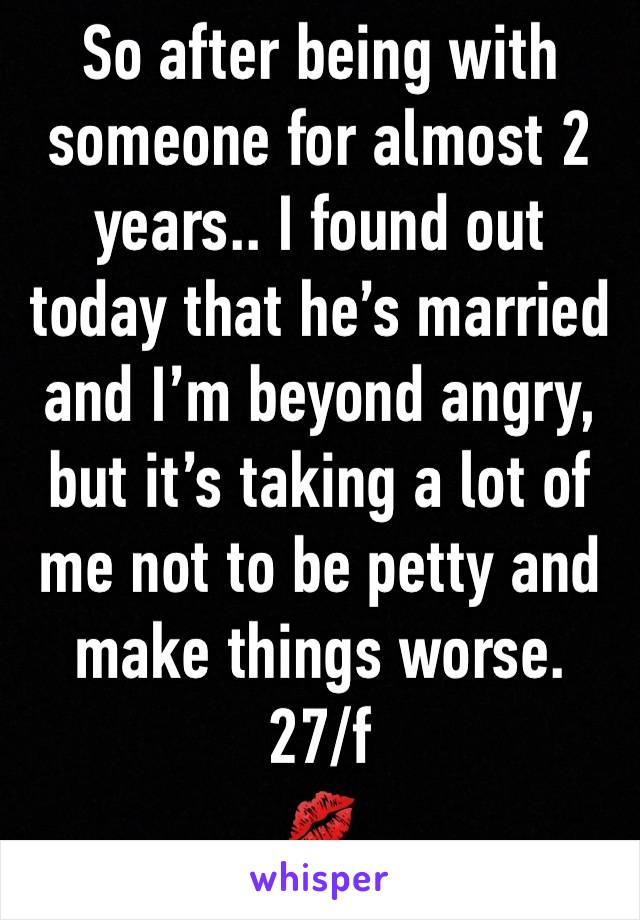 So after being with someone for almost 2 years.. I found out today that he's married and I'm beyond angry, but it's taking a lot of me not to be petty and make things worse.  27/f 💋