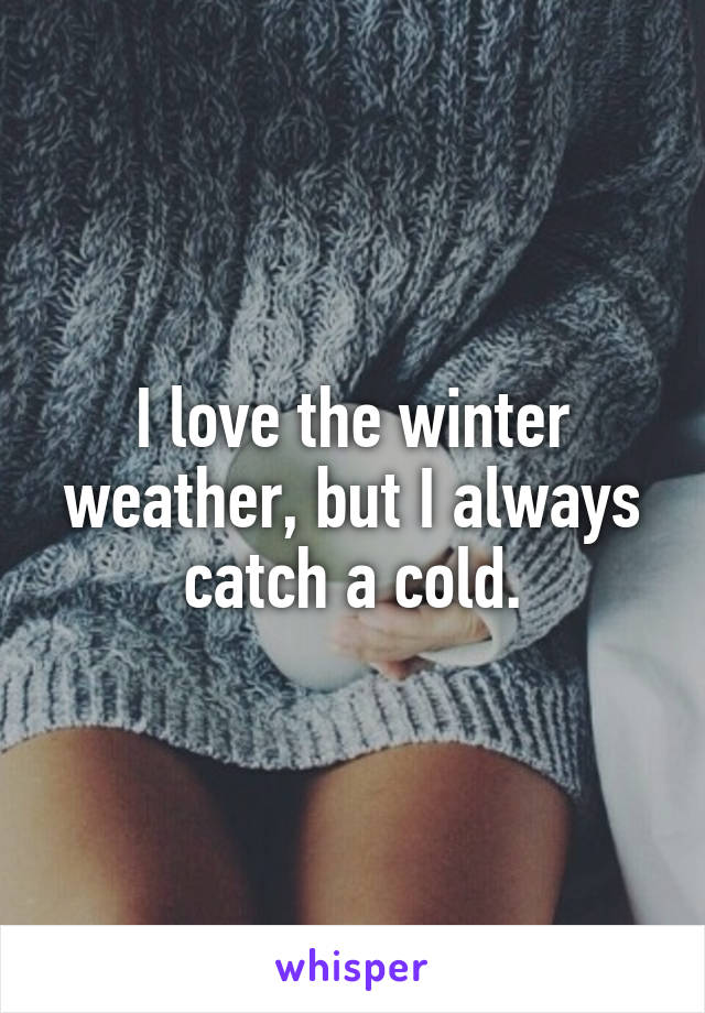 I love the winter weather, but I always catch a cold.