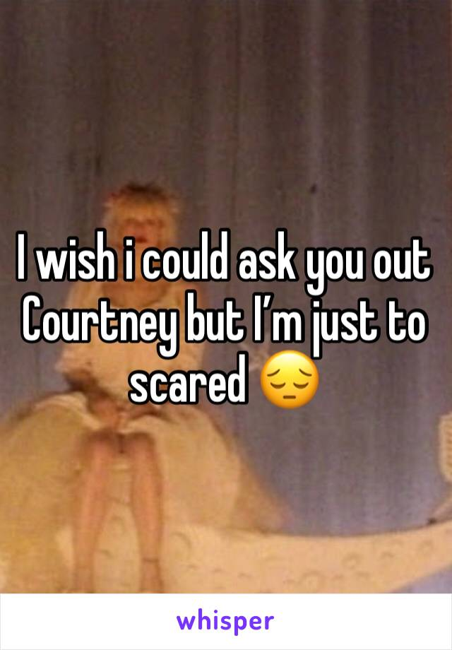 I wish i could ask you out Courtney but I'm just to scared 😔