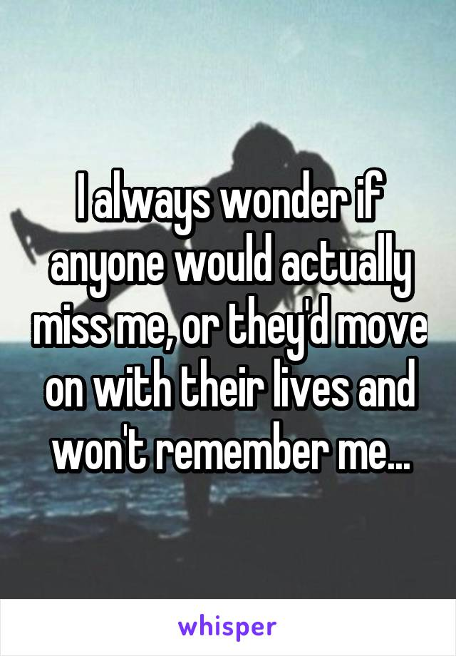 I always wonder if anyone would actually miss me, or they'd move on with their lives and won't remember me...