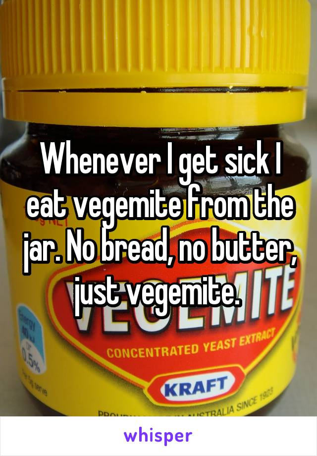 Whenever I get sick I eat vegemite from the jar. No bread, no butter, just vegemite.