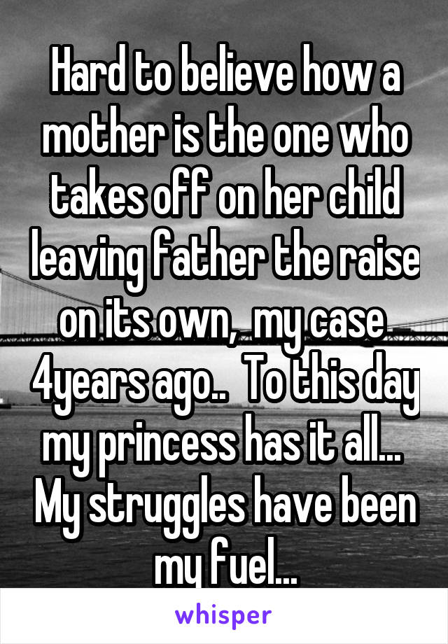 Hard to believe how a mother is the one who takes off on her child leaving father the raise on its own,  my case  4years ago..  To this day my princess has it all...  My struggles have been my fuel...