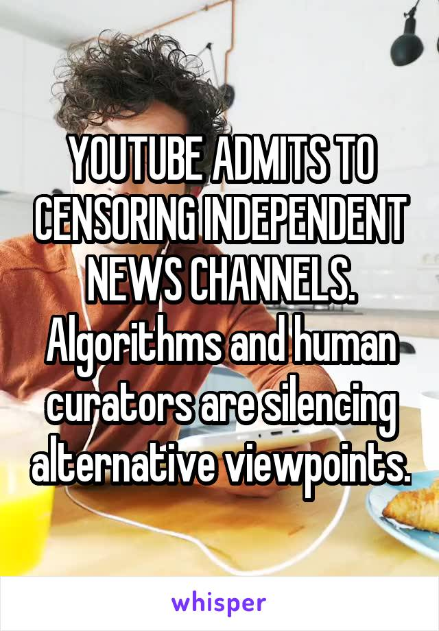 YOUTUBE ADMITS TO CENSORING INDEPENDENT NEWS CHANNELS. Algorithms and human curators are silencing alternative viewpoints.