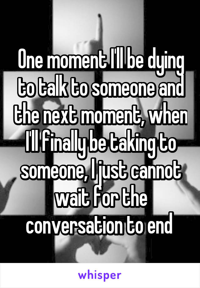 One moment I'll be dying to talk to someone and the next moment, when I'll finally be taking to someone, I just cannot wait for the conversation to end