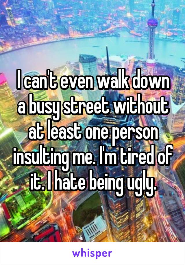 I can't even walk down a busy street without at least one person insulting me. I'm tired of it. I hate being ugly.