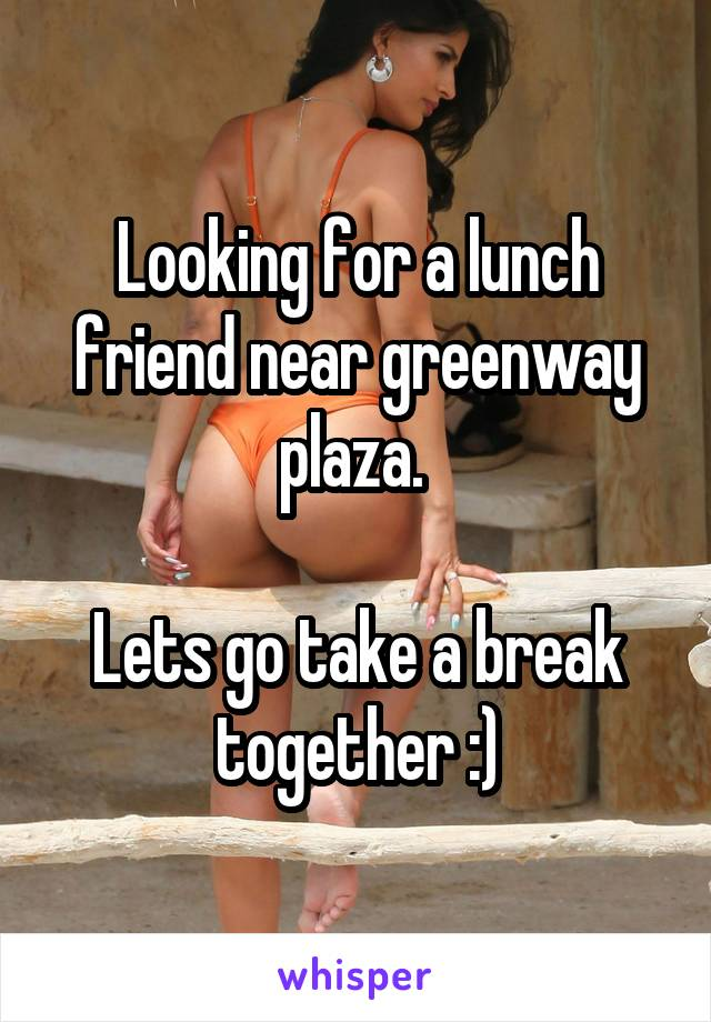 Looking for a lunch friend near greenway plaza.   Lets go take a break together :)