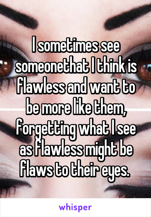 I sometimes see someonethat I think is flawless and want to be more like them, forgetting what I see as flawless might be flaws to their eyes.
