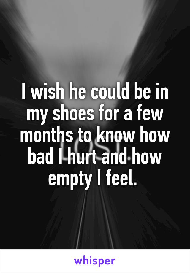 I wish he could be in my shoes for a few months to know how bad I hurt and how empty I feel.