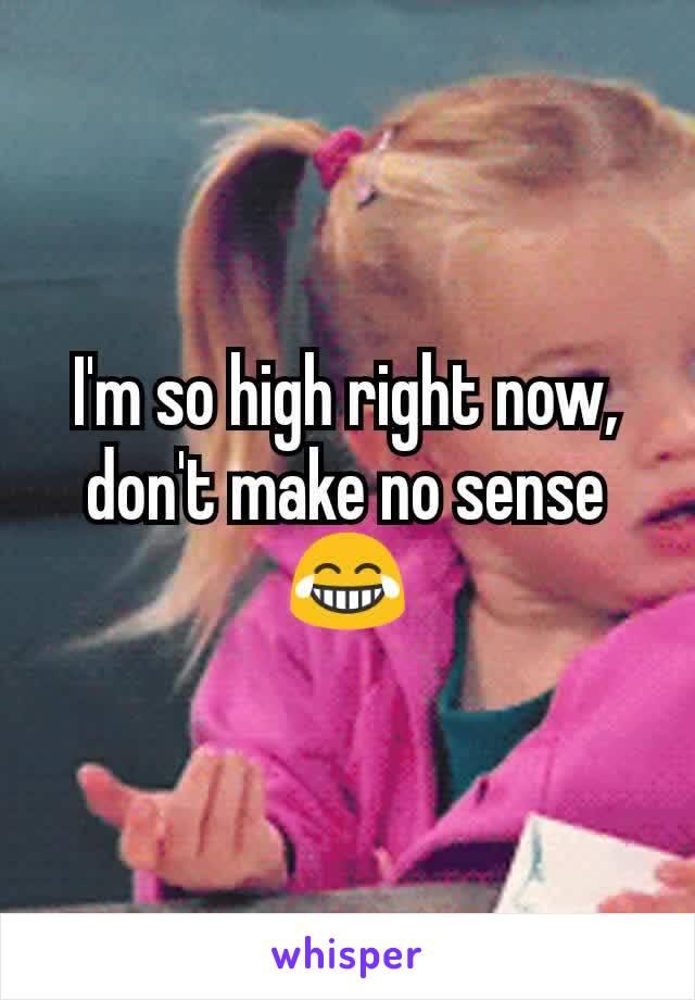 I'm so high right now, don't make no sense 😂