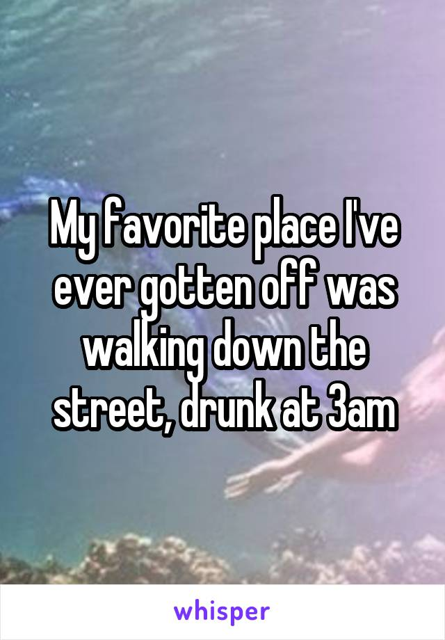 My favorite place I've ever gotten off was walking down the street, drunk at 3am
