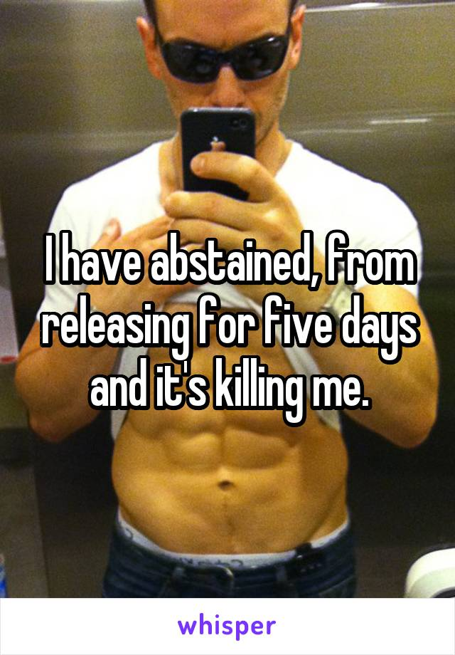 I have abstained, from releasing for five days and it's killing me.