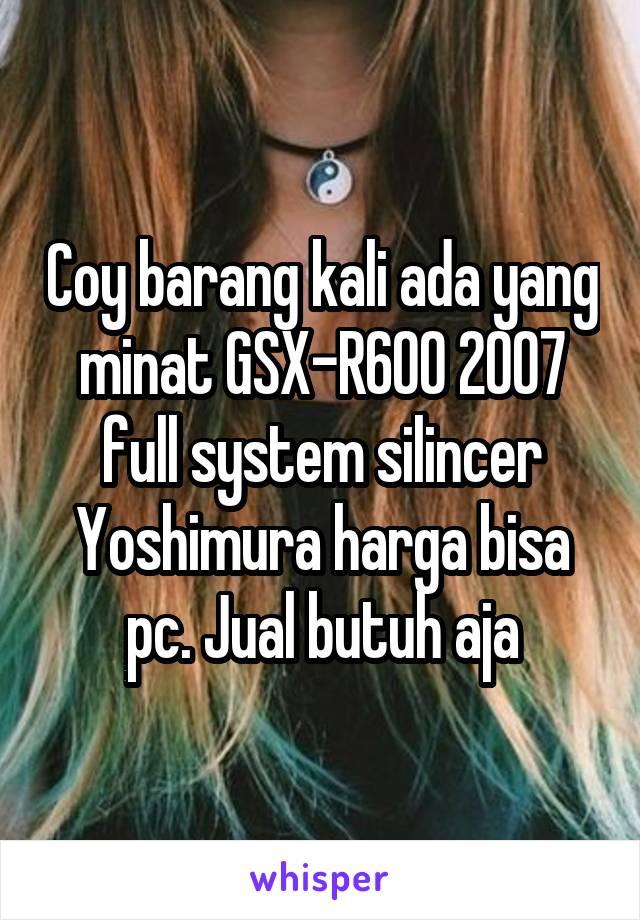 Coy barang kali ada yang minat GSX-R600 2007 full system silincer Yoshimura harga bisa pc. Jual butuh aja