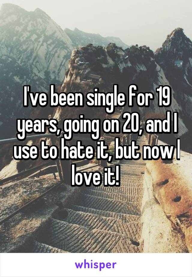 I've been single for 19 years, going on 20, and I use to hate it, but now I love it!