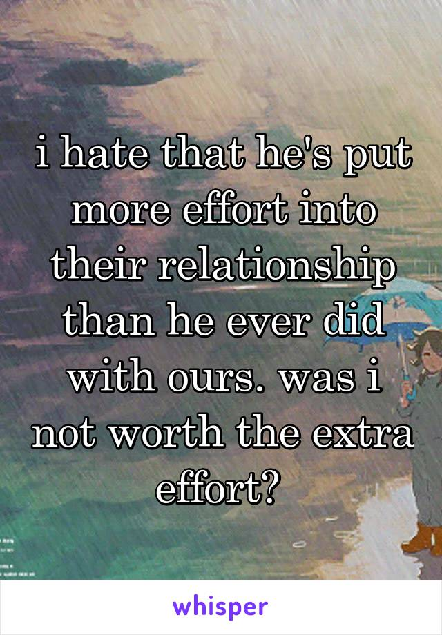 i hate that he's put more effort into their relationship than he ever did with ours. was i not worth the extra effort?