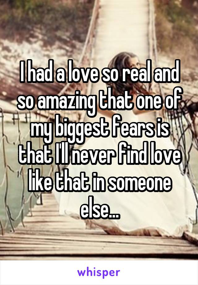 I had a love so real and so amazing that one of my biggest fears is that I'll never find love like that in someone else...