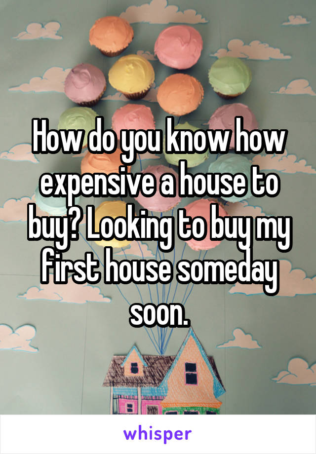How do you know how expensive a house to buy? Looking to buy my first house someday soon.