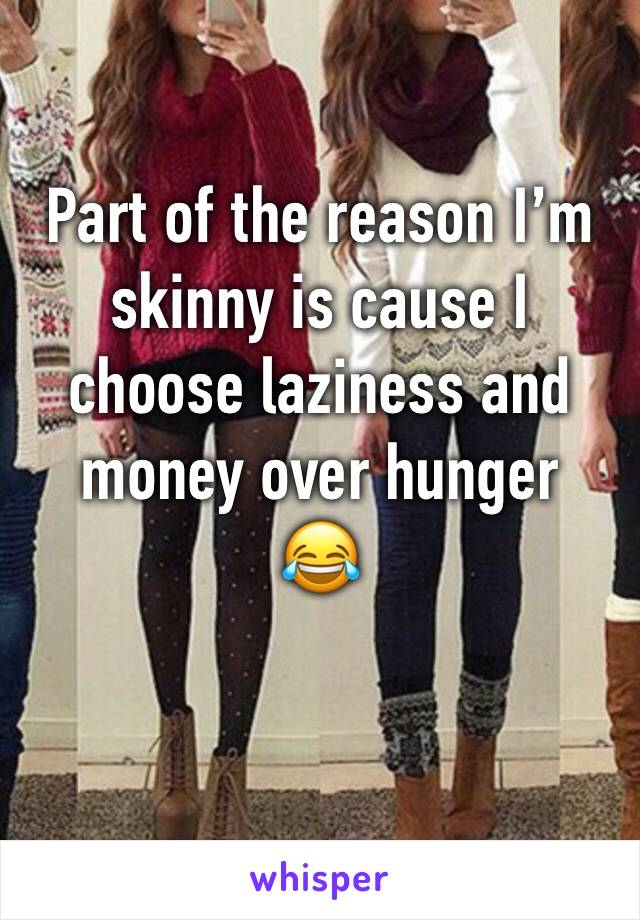 Part of the reason I'm skinny is cause I choose laziness and money over hunger 😂