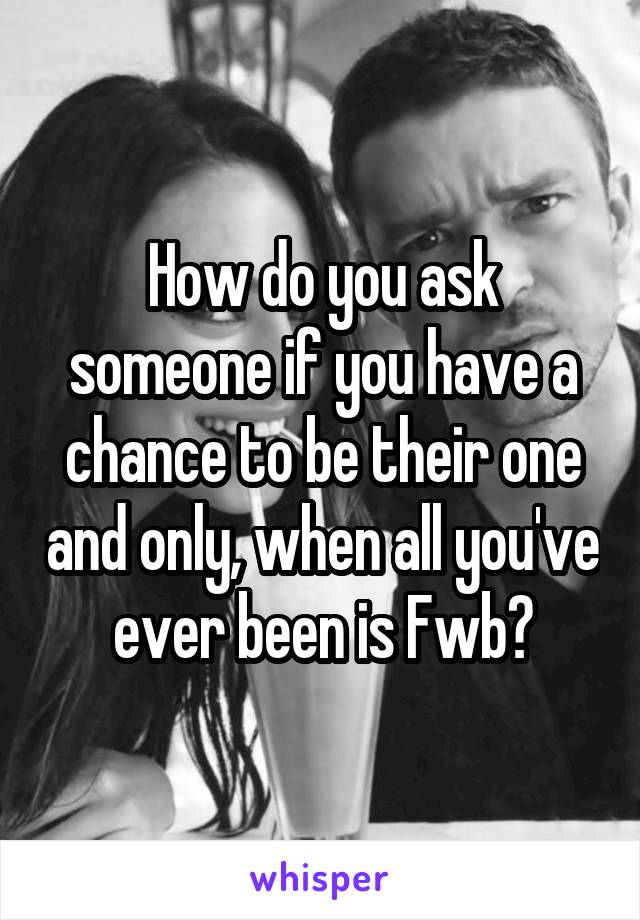 How do you ask someone if you have a chance to be their one and only, when all you've ever been is Fwb?