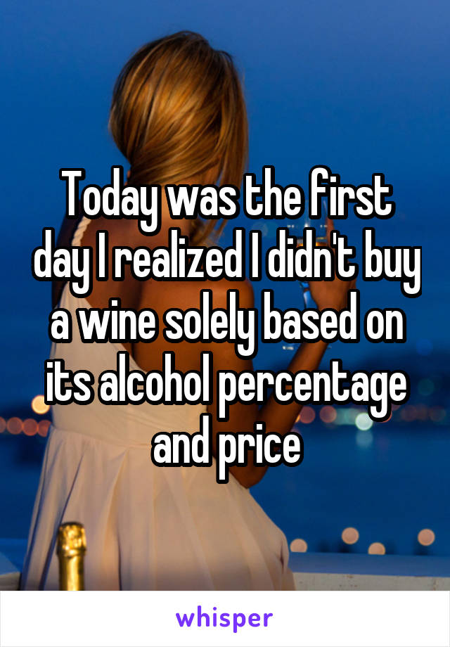 Today was the first day I realized I didn't buy a wine solely based on its alcohol percentage and price