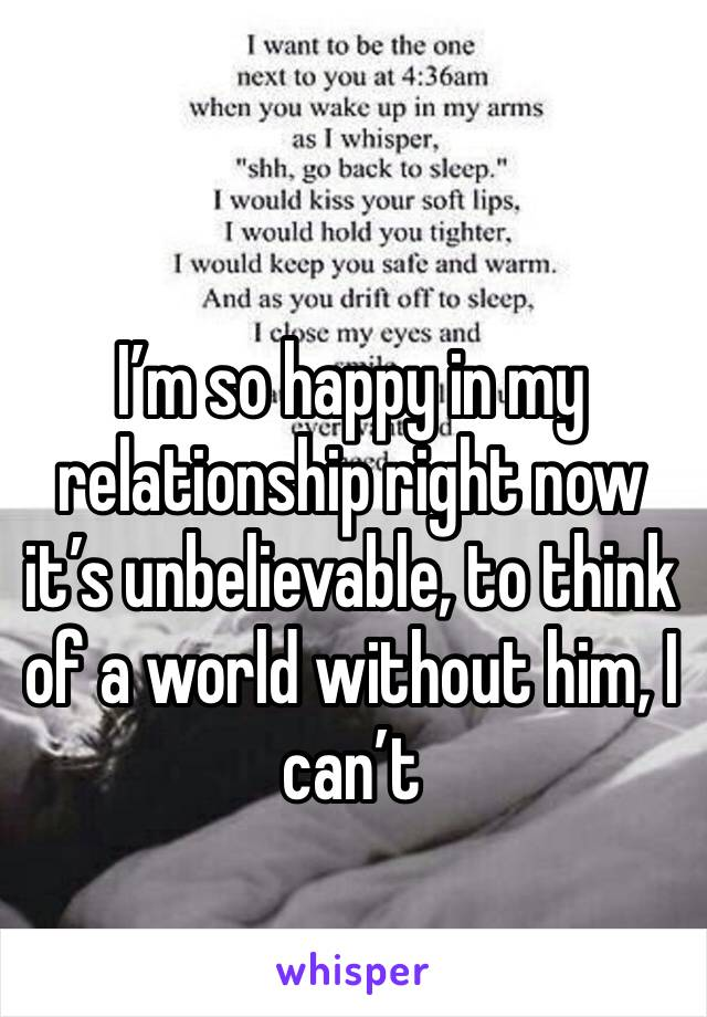I'm so happy in my relationship right now it's unbelievable, to think of a world without him, I can't