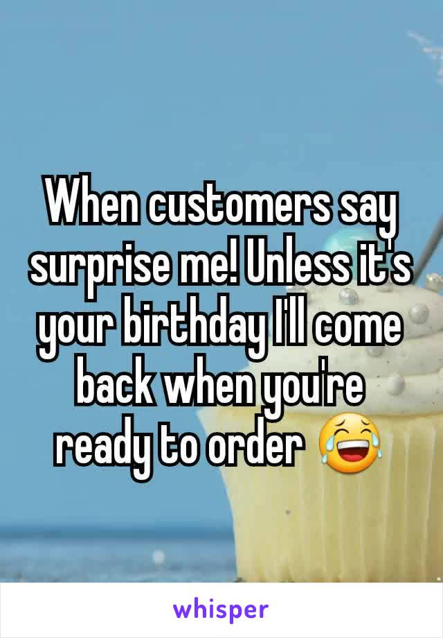 When customers say surprise me! Unless it's your birthday I'll come back when you're ready to order 😂