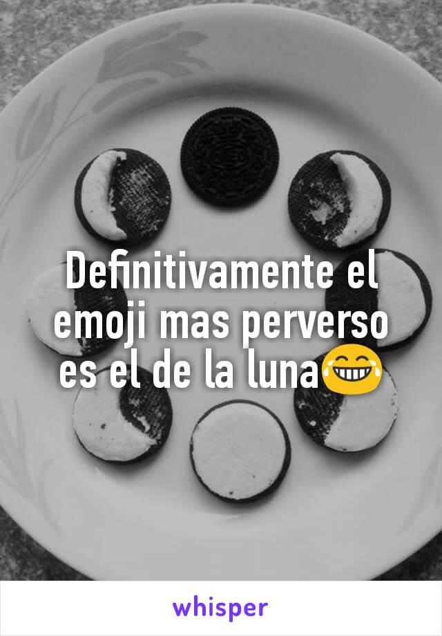 Definitivamente el emoji mas perverso es el de la luna😂