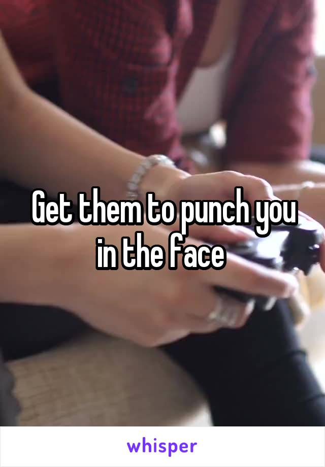 Get them to punch you in the face