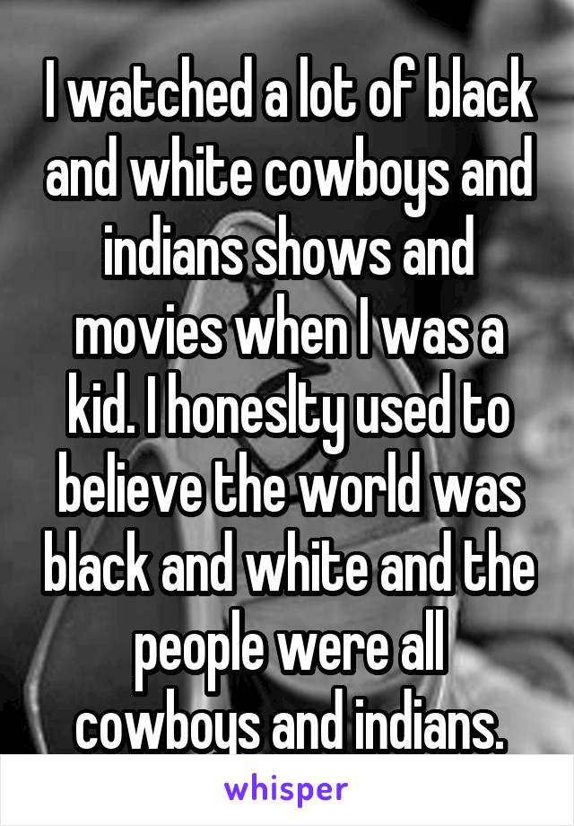 I watched a lot of black and white cowboys and indians shows and movies when I was a kid. I honeslty used to believe the world was black and white and the people were all cowboys and indians.