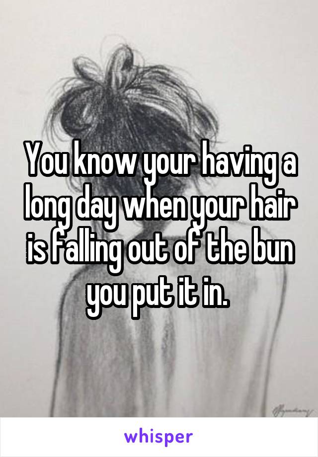 You know your having a long day when your hair is falling out of the bun you put it in.