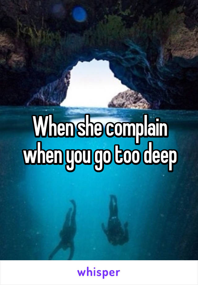 When she complain when you go too deep