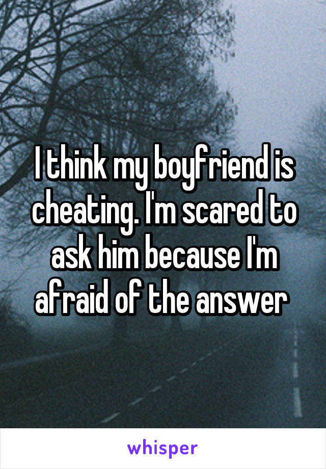 I think my boyfriend is cheating. I'm scared to ask him because I'm afraid of the answer
