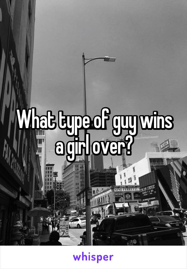 What type of guy wins a girl over?