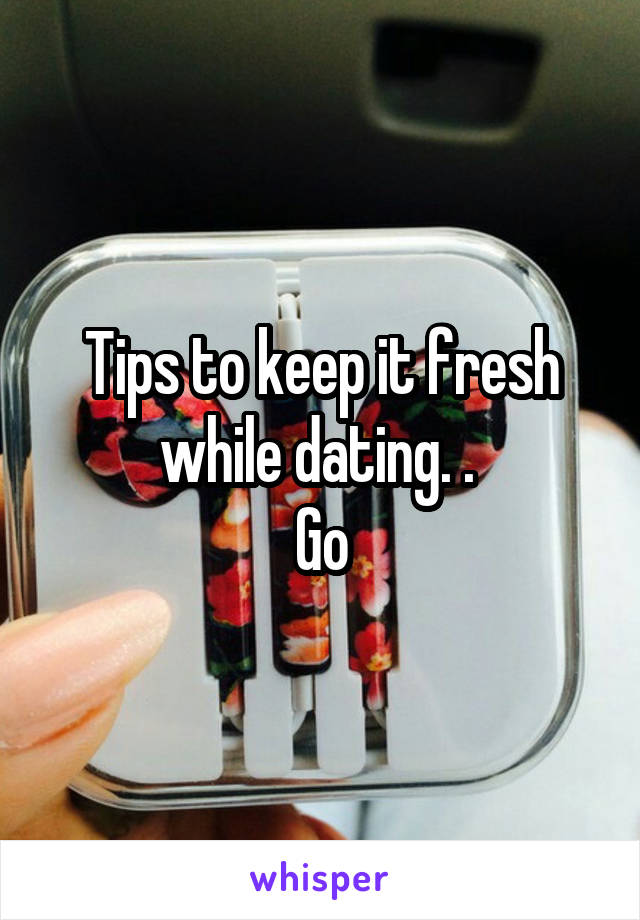 Tips to keep it fresh while dating. .  Go