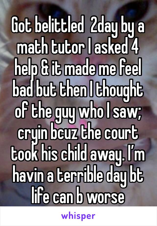 Got belittled  2day by a math tutor I asked 4 help & it made me feel bad but then I thought of the guy who I saw; cryin bcuz the court took his child away. I'm havin a terrible day bt life can b worse