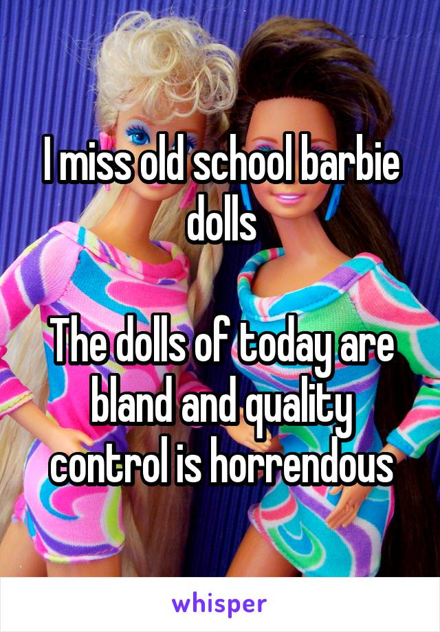 I miss old school barbie dolls  The dolls of today are bland and quality control is horrendous