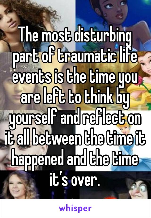 The most disturbing part of traumatic life events is the time you are left to think by yourself and reflect on it all between the time it happened and the time it's over.
