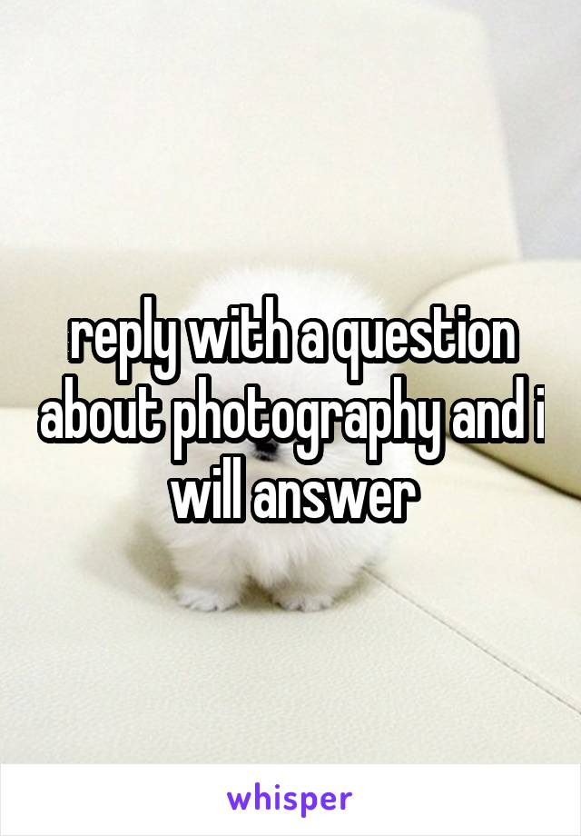 reply with a question about photography and i will answer