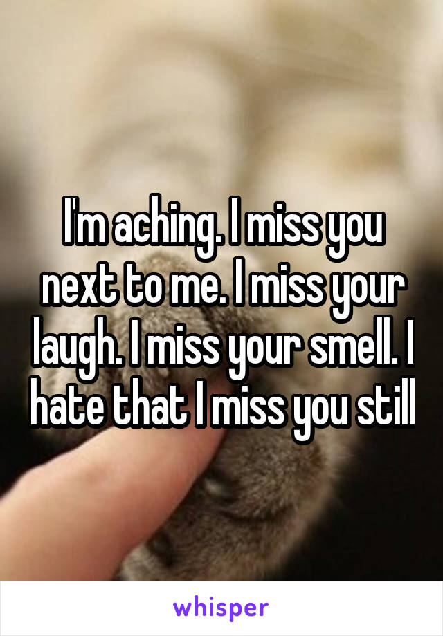I'm aching. I miss you next to me. I miss your laugh. I miss your smell. I hate that I miss you still