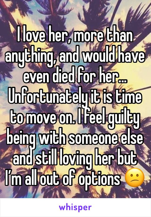 I love her, more than anything, and would have even died for her...  Unfortunately it is time to move on. I feel guilty being with someone else and still loving her but I'm all out of options 😕