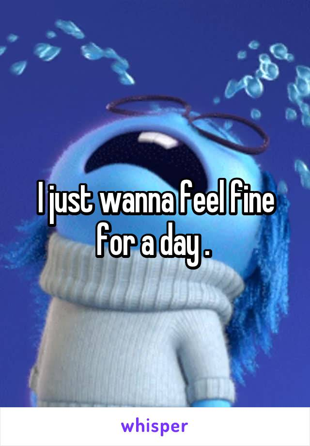 I just wanna feel fine for a day .
