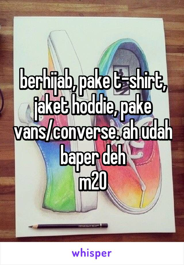 berhijab, pake t-shirt, jaket hoddie, pake vans/converse. ah udah baper deh m20