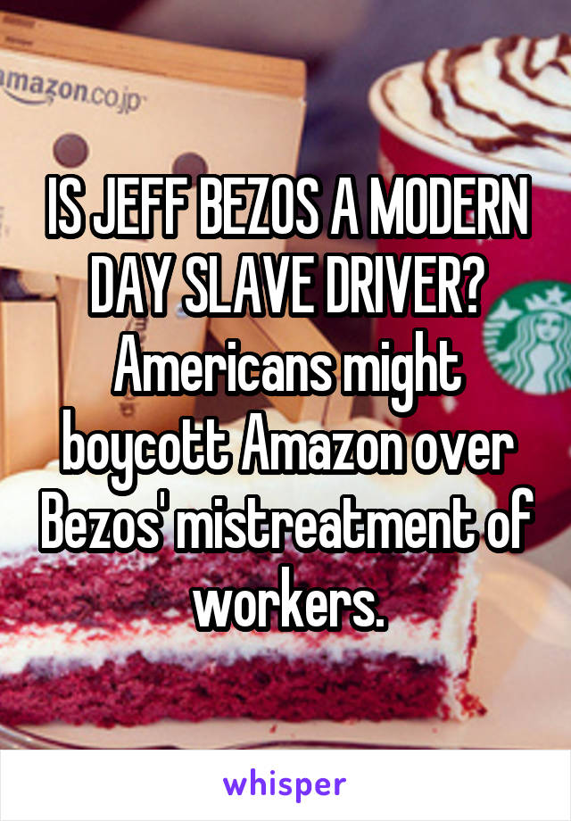 IS JEFF BEZOS A MODERN DAY SLAVE DRIVER? Americans might boycott Amazon over Bezos' mistreatment of workers.