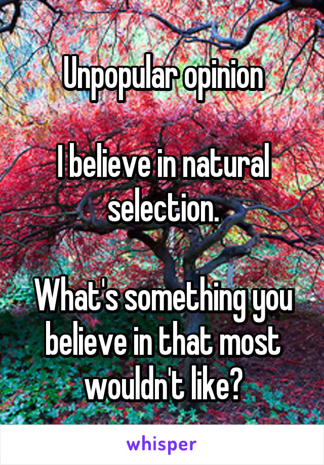 Unpopular opinion  I believe in natural selection.  What's something you believe in that most wouldn't like?