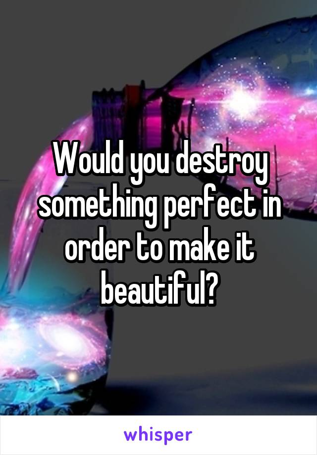 Would you destroy something perfect in order to make it beautiful?