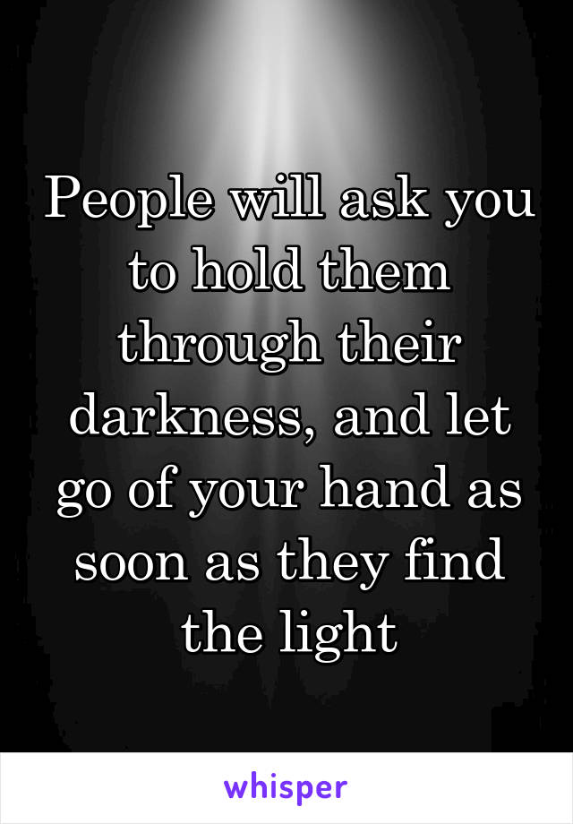 People will ask you to hold them through their darkness, and let go of your hand as soon as they find the light