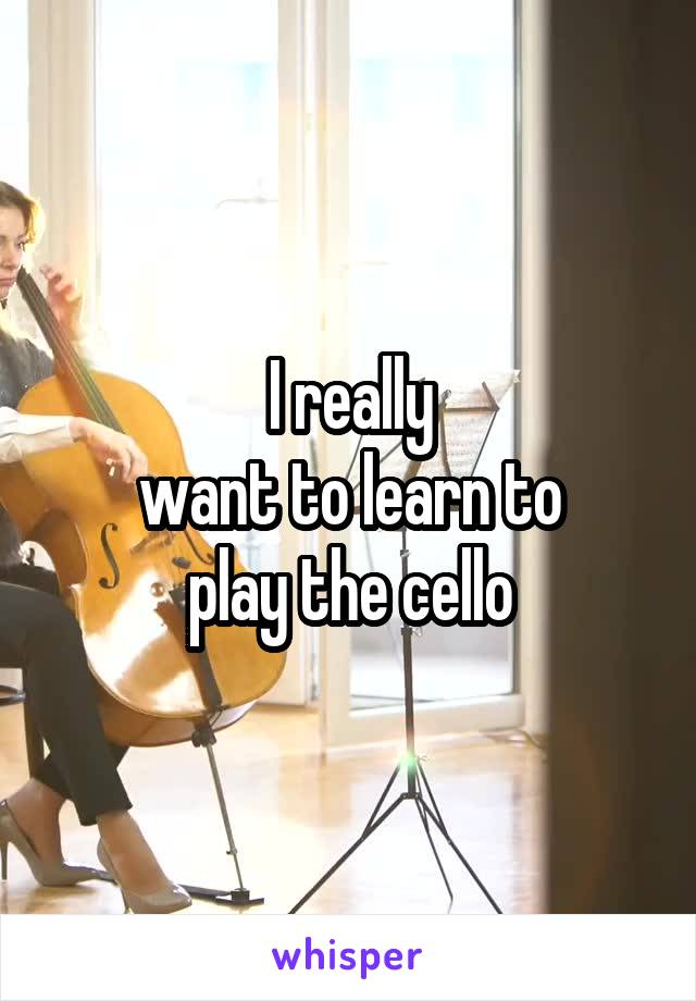 I really want to learn to play the cello