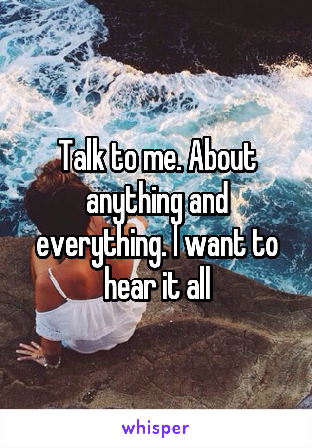 Talk to me. About anything and everything. I want to hear it all