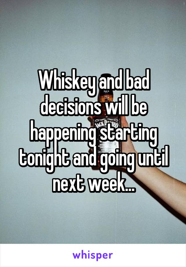 Whiskey and bad decisions will be happening starting tonight and going until next week...