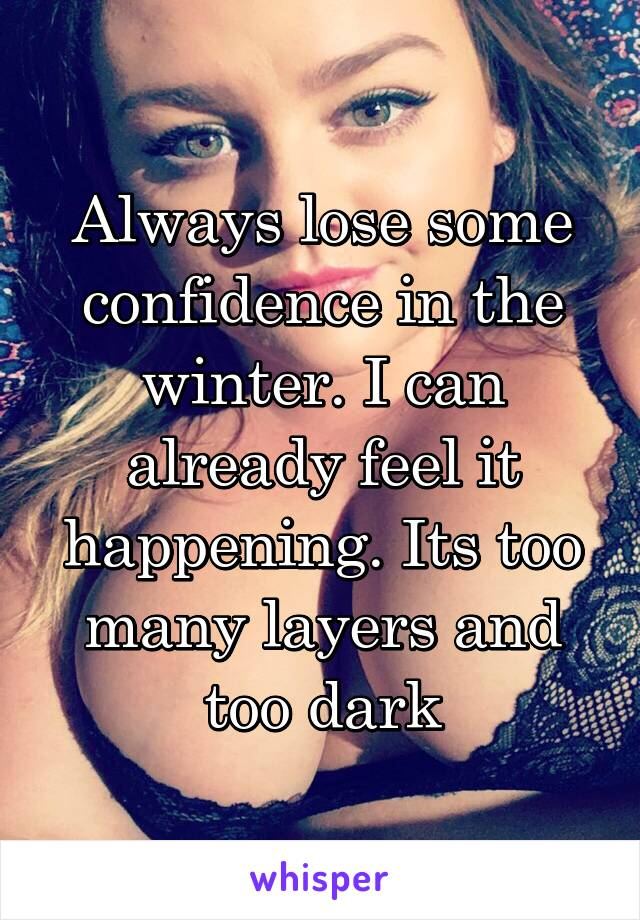Always lose some confidence in the winter. I can already feel it happening. Its too many layers and too dark