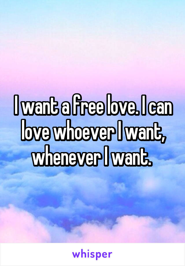 I want a free love. I can love whoever I want, whenever I want.